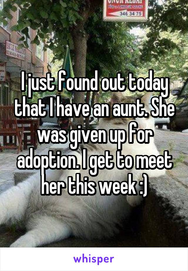 I just found out today that I have an aunt. She was given up for adoption. I get to meet her this week :)