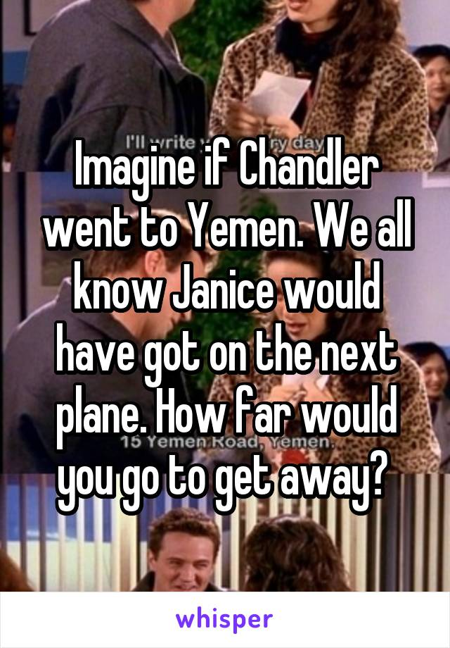 Imagine if Chandler went to Yemen. We all know Janice would have got on the next plane. How far would you go to get away?