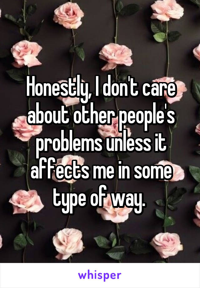 Honestly, I don't care about other people's problems unless it affects me in some type of way.