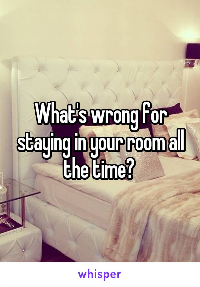 What's wrong for staying in your room all the time?