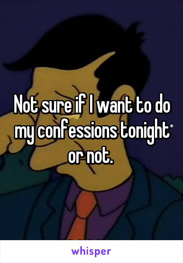 Not sure if I want to do my confessions tonight or not.
