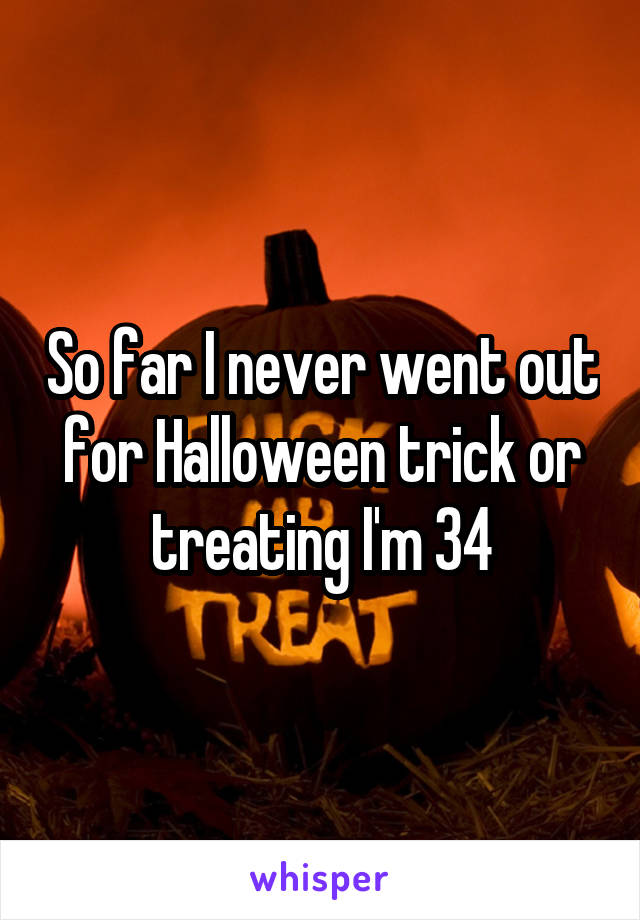 So far I never went out for Halloween trick or treating I'm 34