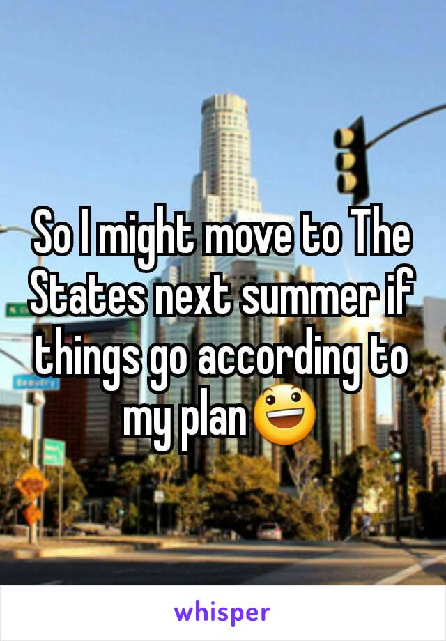 So I might move to The States next summer if things go according to my plan😃