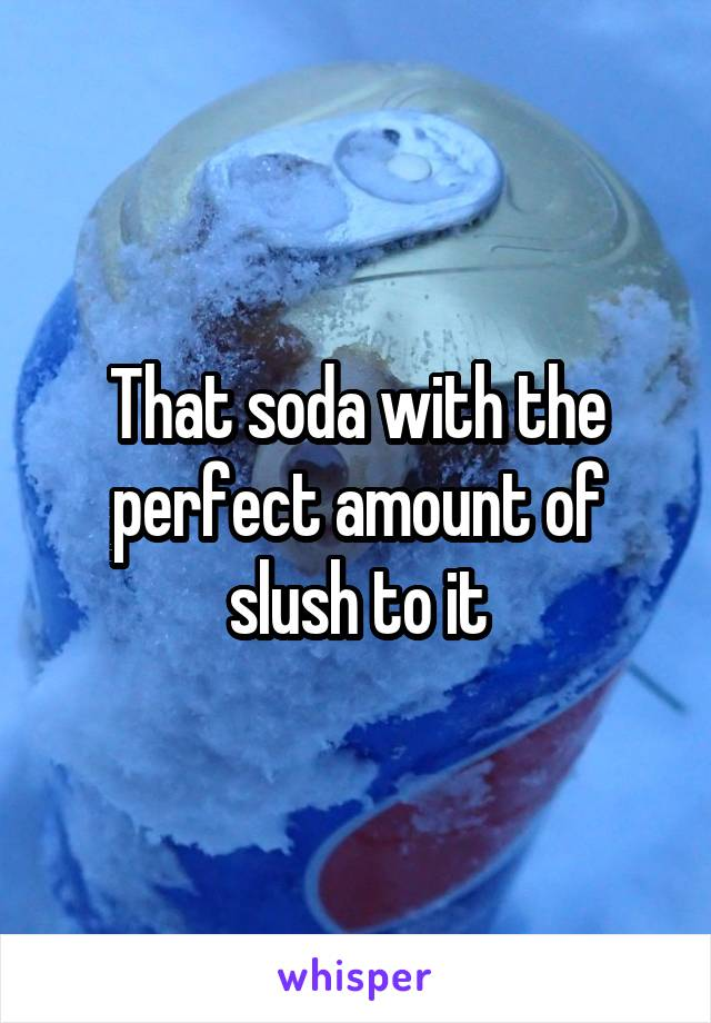 That soda with the perfect amount of slush to it