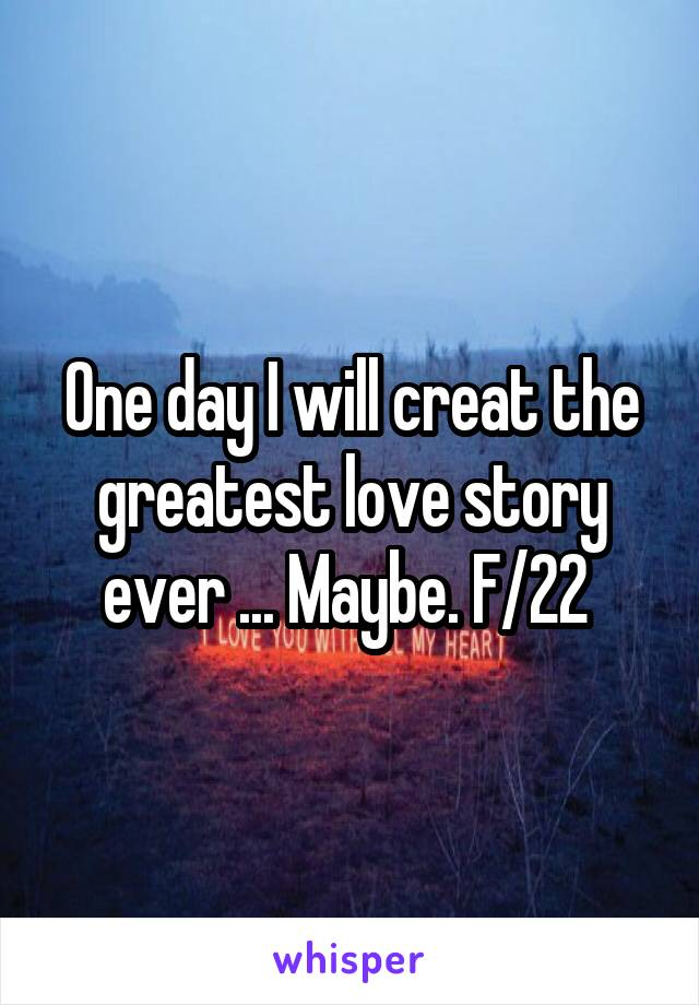One day I will creat the greatest love story ever ... Maybe. F/22