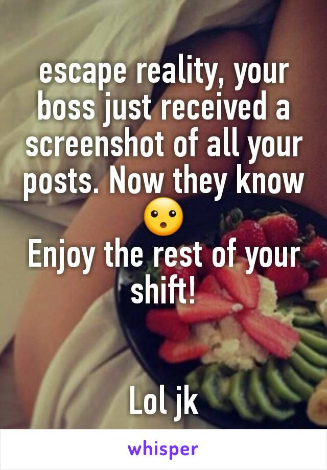 escape reality, your boss just received a screenshot of all your posts. Now they know 😮 Enjoy the rest of your shift!   Lol jk