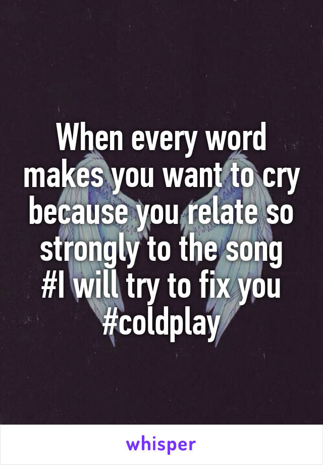 When every word makes you want to cry because you relate so strongly to the song #I will try to fix you #coldplay