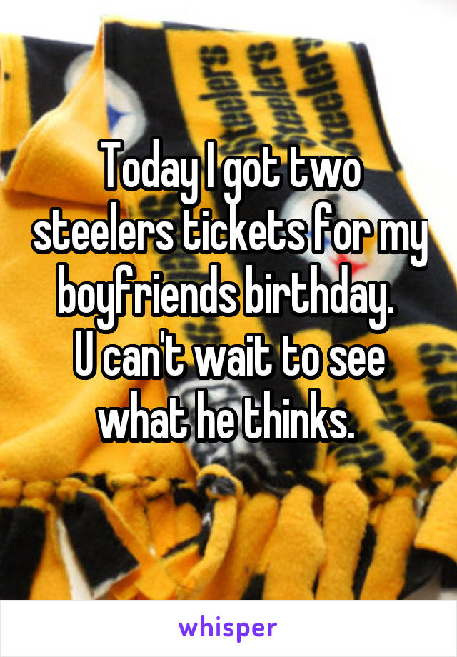 Today I got two steelers tickets for my boyfriends birthday.  U can't wait to see what he thinks.