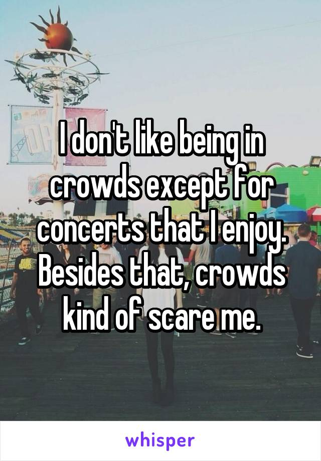 I don't like being in crowds except for concerts that I enjoy. Besides that, crowds kind of scare me.