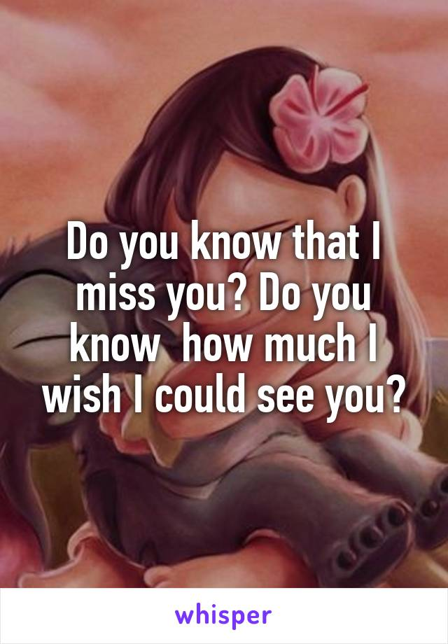 Do you know that I miss you? Do you know  how much I wish I could see you?