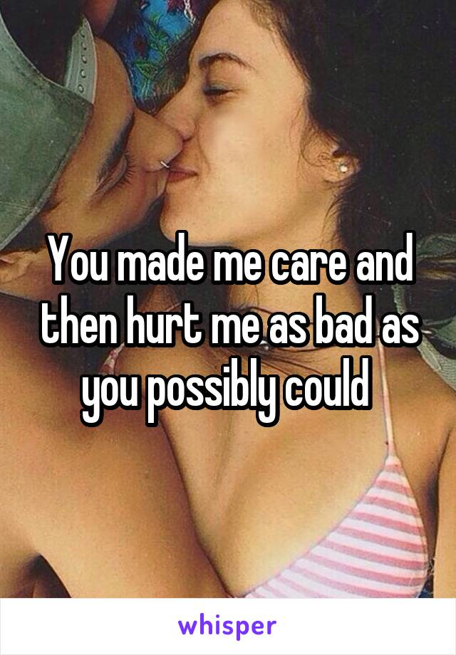 You made me care and then hurt me as bad as you possibly could