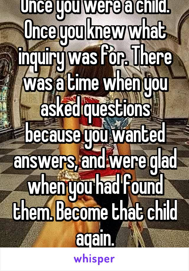 Once you were a child. Once you knew what inquiry was for. There was a time when you asked questions because you wanted answers, and were glad when you had found them. Become that child again. CSLewis