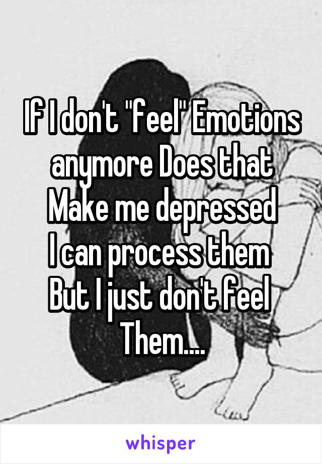 """If I don't """"feel"""" Emotions anymore Does that Make me depressed I can process them  But I just don't feel  Them...."""