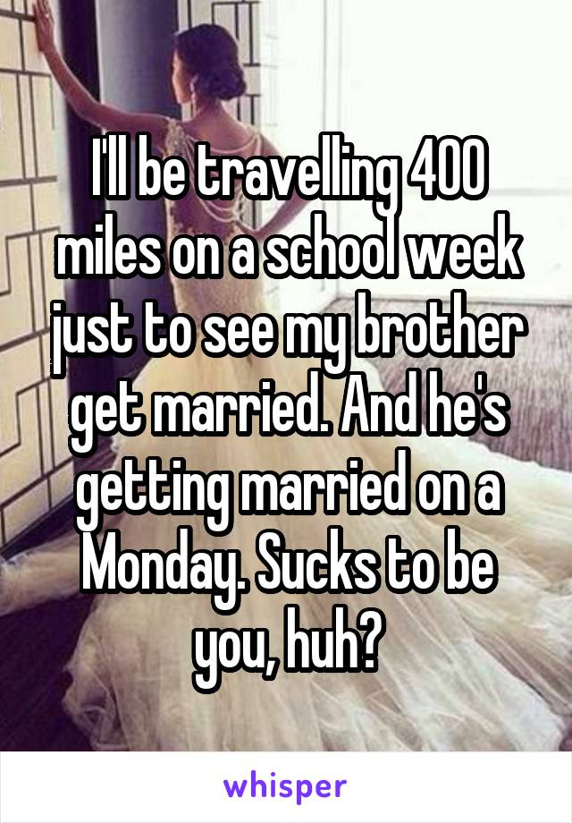 I'll be travelling 400 miles on a school week just to see my brother get married. And he's getting married on a Monday. Sucks to be you, huh?