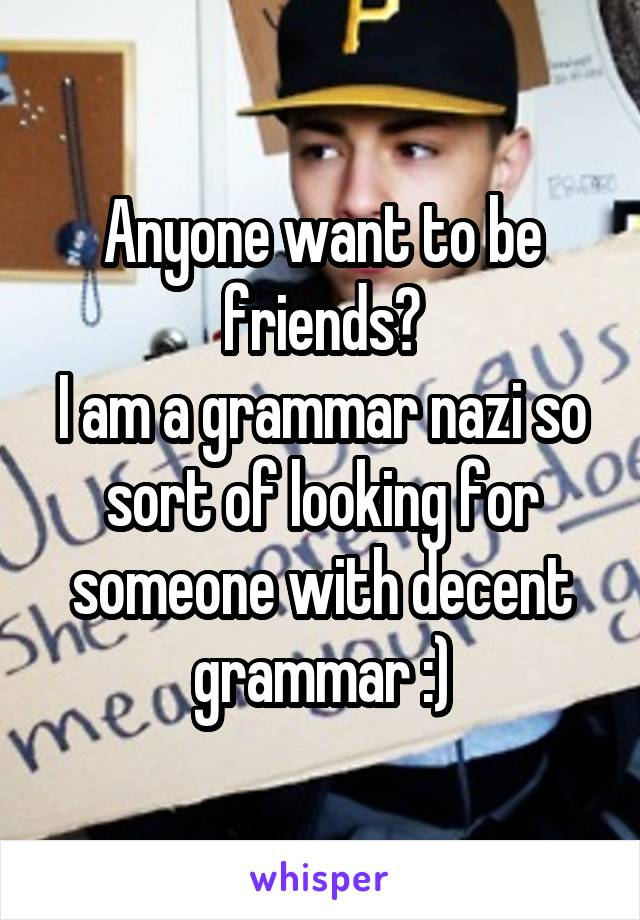 Anyone want to be friends? I am a grammar nazi so sort of looking for someone with decent grammar :)