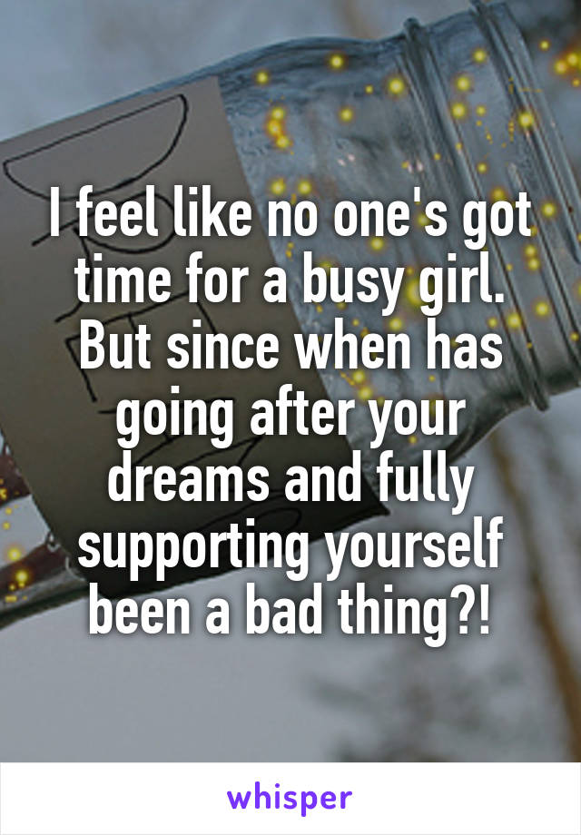 I feel like no one's got time for a busy girl. But since when has going after your dreams and fully supporting yourself been a bad thing?!