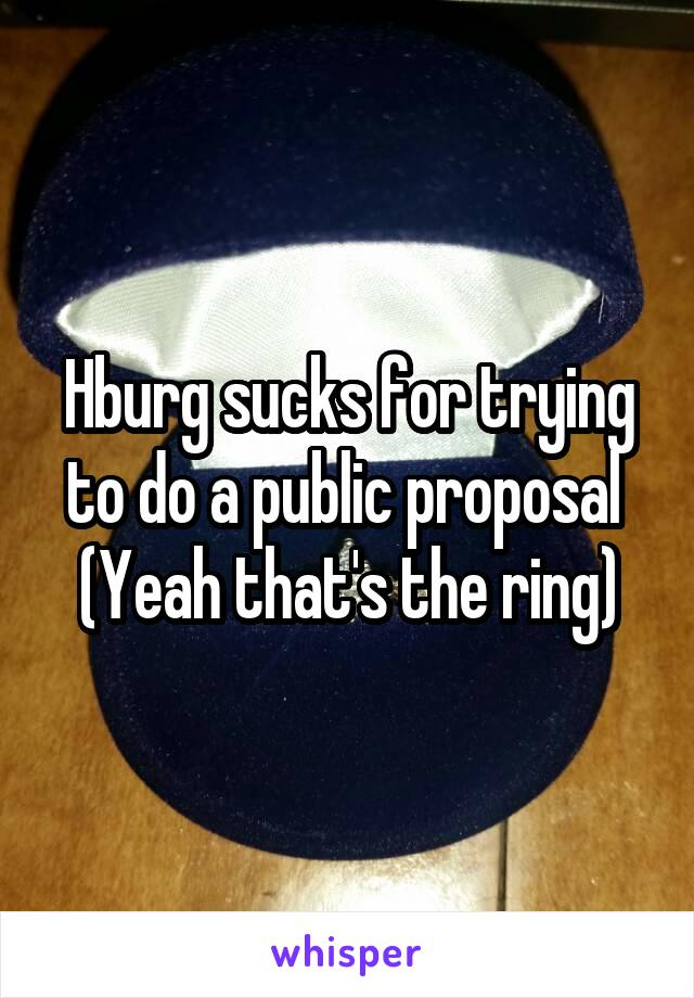 Hburg sucks for trying to do a public proposal  (Yeah that's the ring)