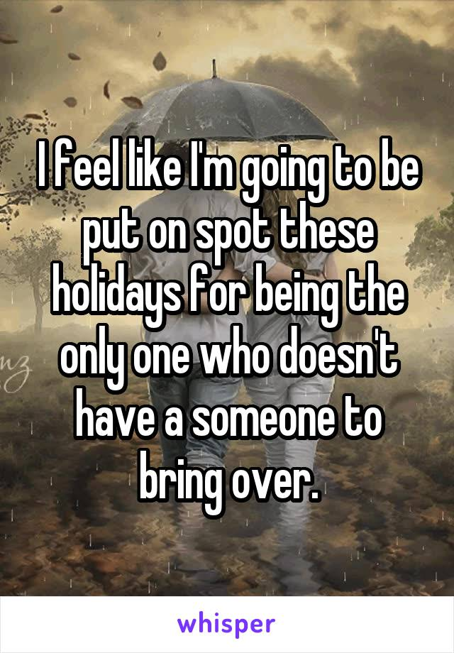I feel like I'm going to be put on spot these holidays for being the only one who doesn't have a someone to bring over.