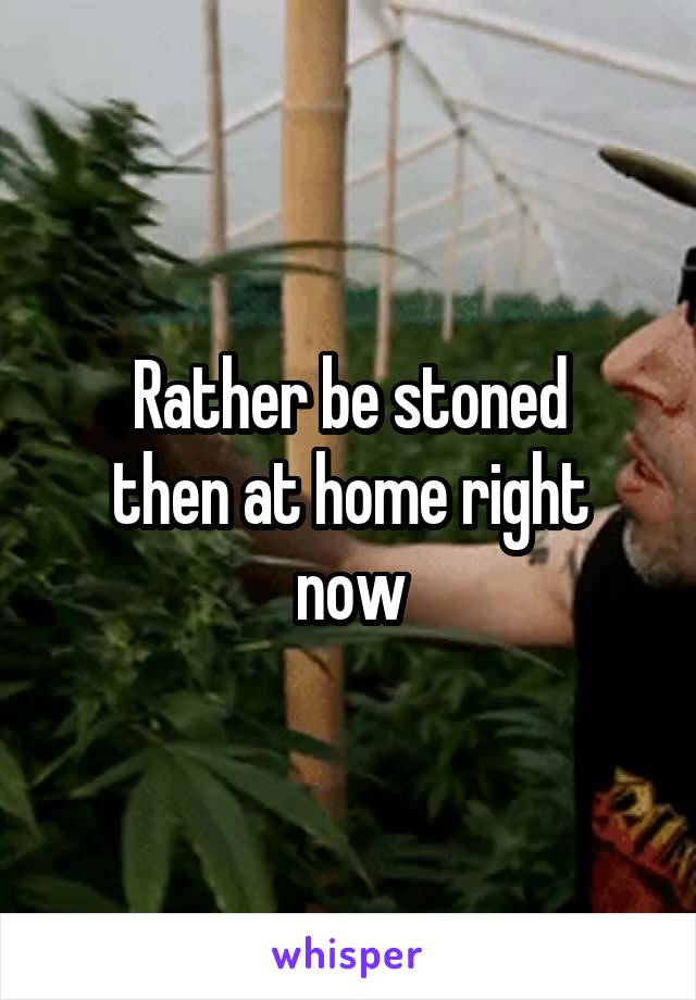 Rather be stoned then at home right now