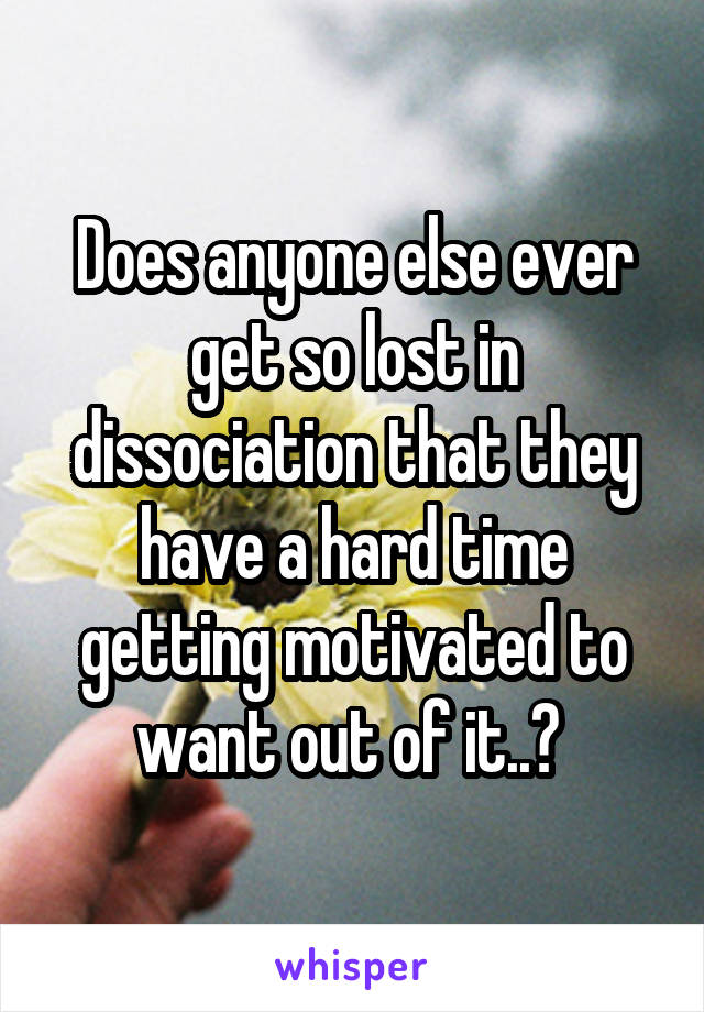 Does anyone else ever get so lost in dissociation that they have a hard time getting motivated to want out of it..?