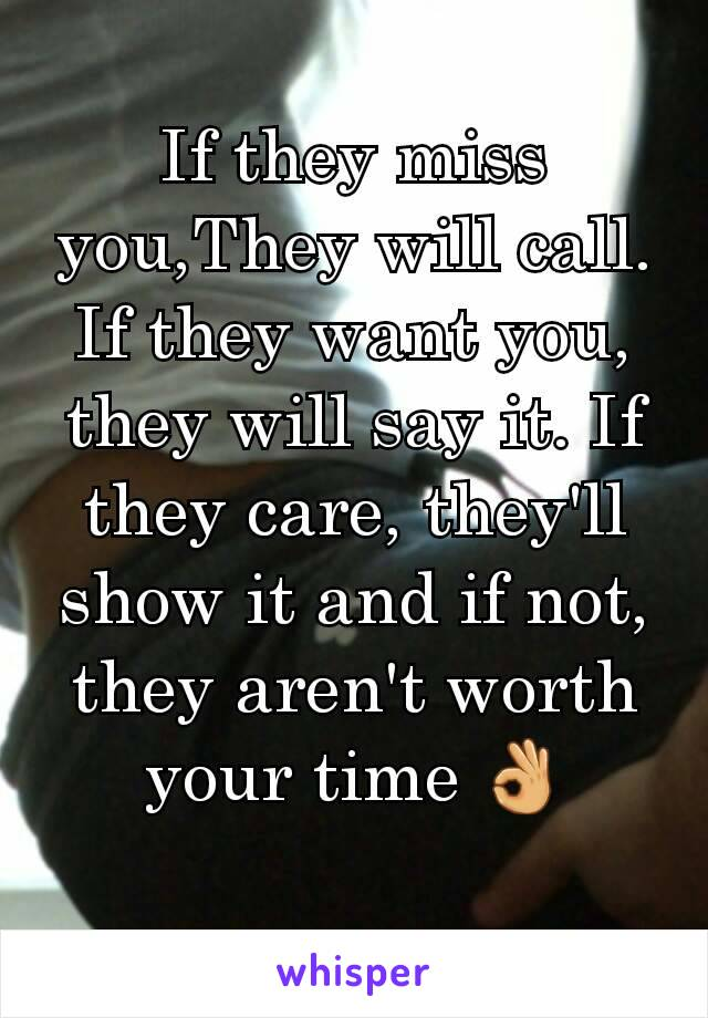 If they miss you,They will call. If they want you, they will say it. If they care, they'll show it and if not, they aren't worth your time 👌