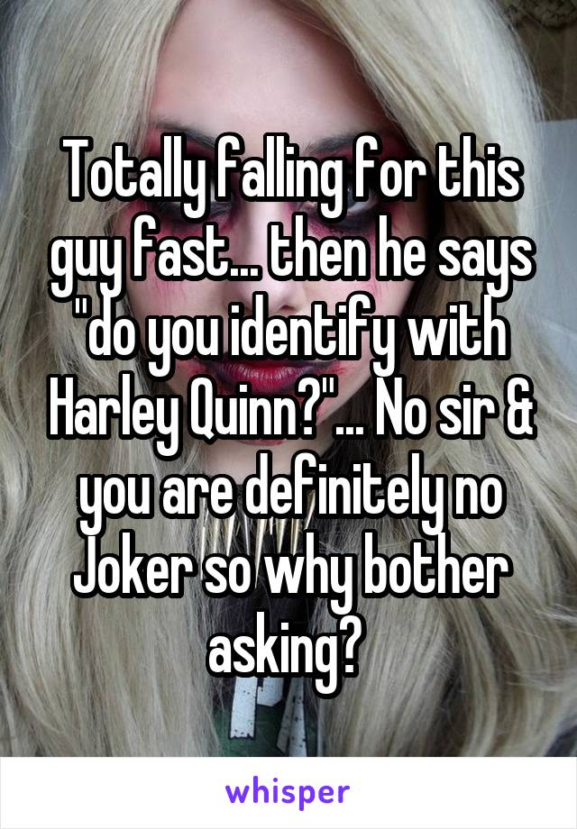 """Totally falling for this guy fast... then he says """"do you identify with Harley Quinn?""""... No sir & you are definitely no Joker so why bother asking?"""