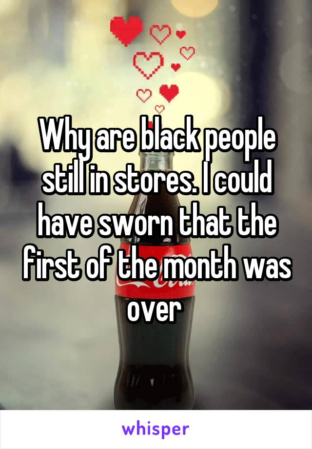 Why are black people still in stores. I could have sworn that the first of the month was over
