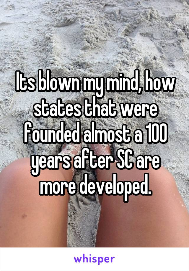 Its blown my mind, how states that were founded almost a 100 years after SC are more developed.