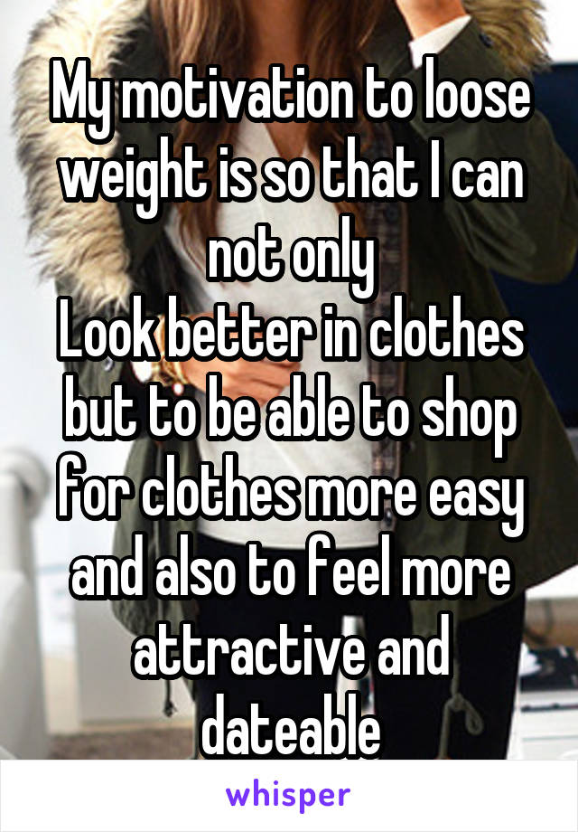 My motivation to loose weight is so that I can not only Look better in clothes but to be able to shop for clothes more easy and also to feel more attractive and dateable