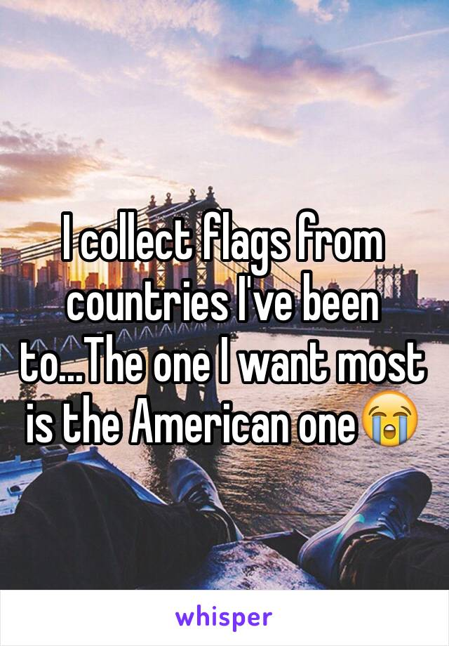 I collect flags from countries I've been to...The one I want most is the American one😭