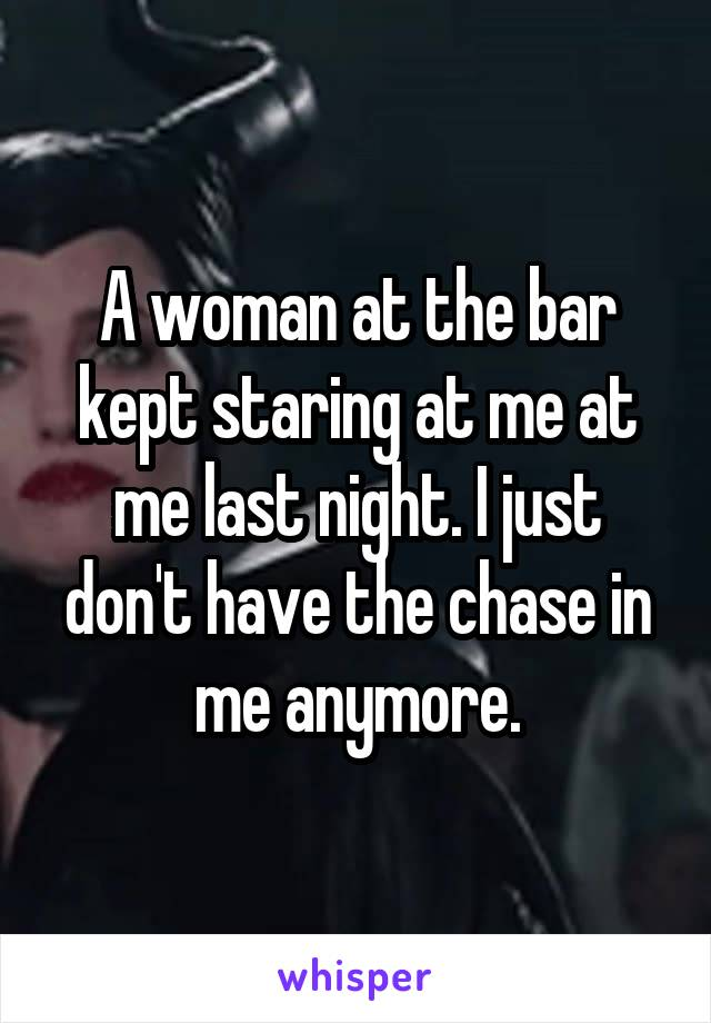 A woman at the bar kept staring at me at me last night. I just don't have the chase in me anymore.
