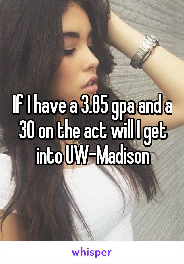 If I have a 3.85 gpa and a 30 on the act will I get into UW-Madison