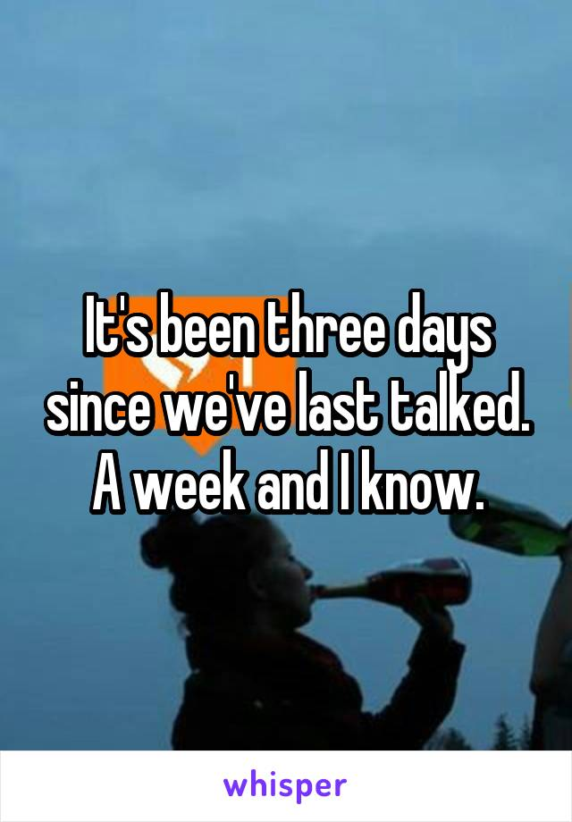 It's been three days since we've last talked. A week and I know.