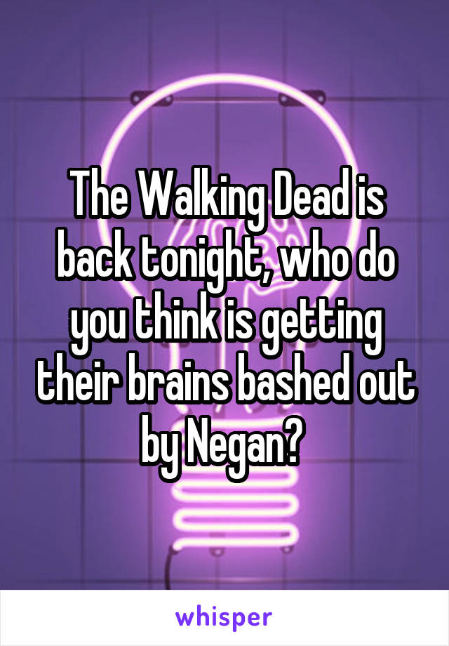 The Walking Dead is back tonight, who do you think is getting their brains bashed out by Negan?