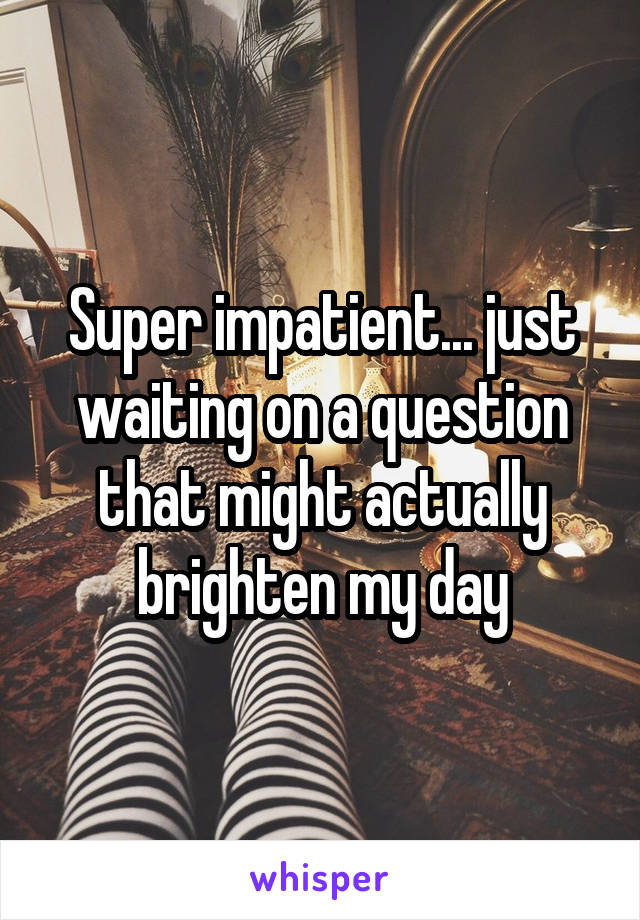 Super impatient... just waiting on a question that might actually brighten my day