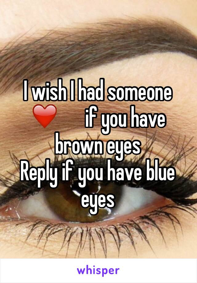 I wish I had someone  ❤ ️if you have brown eyes Reply if you have blue eyes