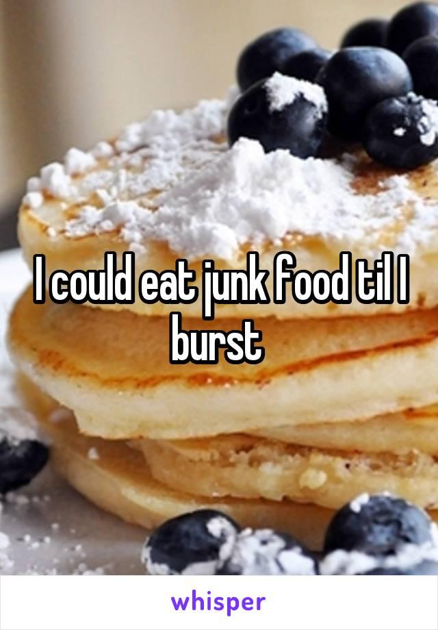 I could eat junk food til I burst