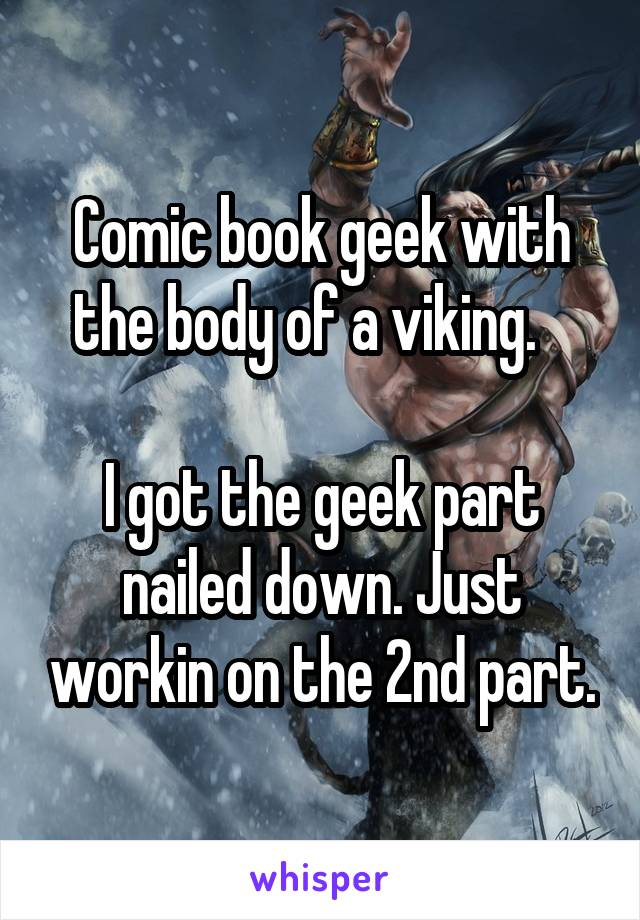 Comic book geek with the body of a viking.     I got the geek part nailed down. Just workin on the 2nd part.