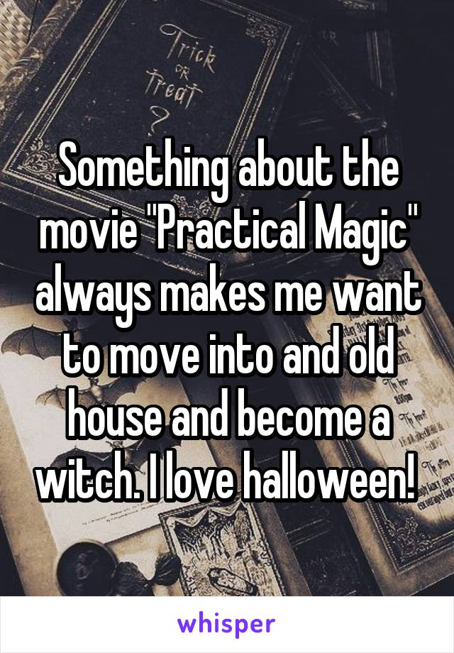 "Something about the movie ""Practical Magic"" always makes me want to move into and old house and become a witch. I love halloween!"