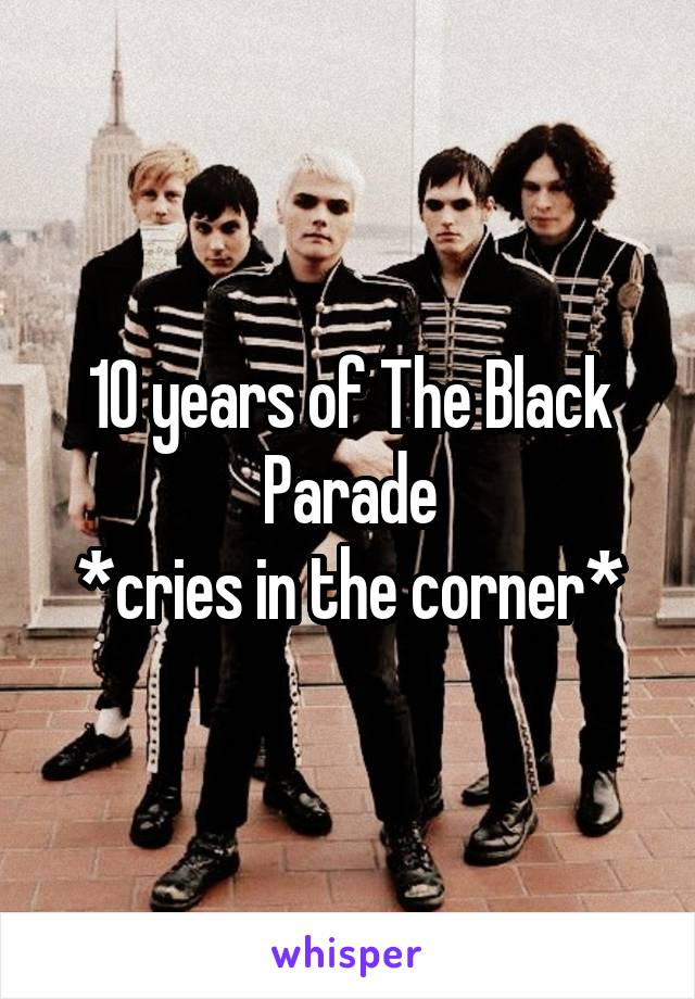 10 years of The Black Parade *cries in the corner*
