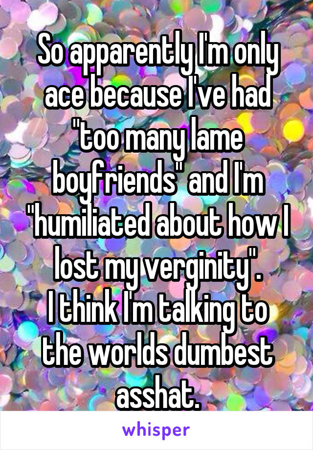 "So apparently I'm only ace because I've had ""too many lame boyfriends"" and I'm ""humiliated about how I lost my verginity"". I think I'm talking to the worlds dumbest asshat."