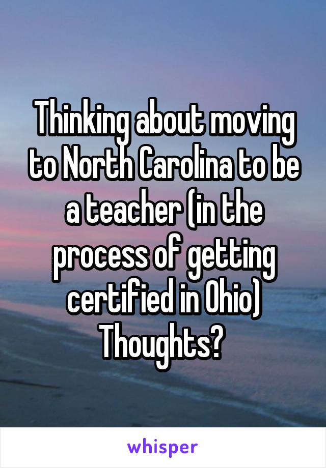 Thinking about moving to North Carolina to be a teacher (in the process of getting certified in Ohio) Thoughts?