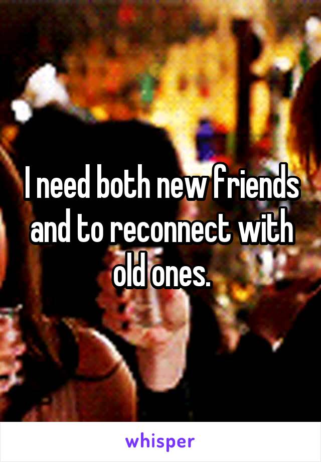 I need both new friends and to reconnect with old ones.