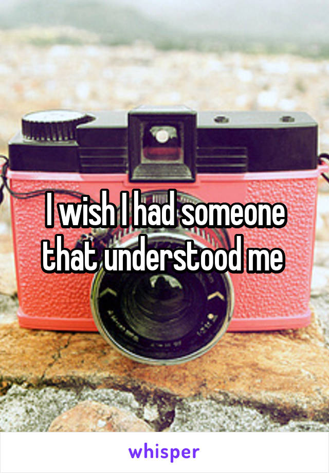 I wish I had someone that understood me
