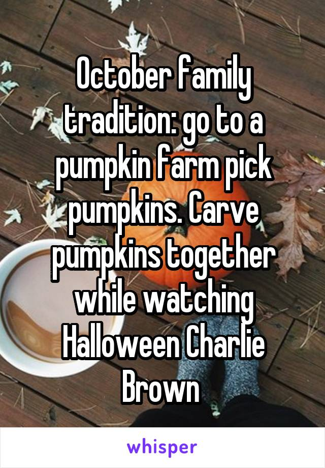 October family tradition: go to a pumpkin farm pick pumpkins. Carve pumpkins together while watching Halloween Charlie Brown