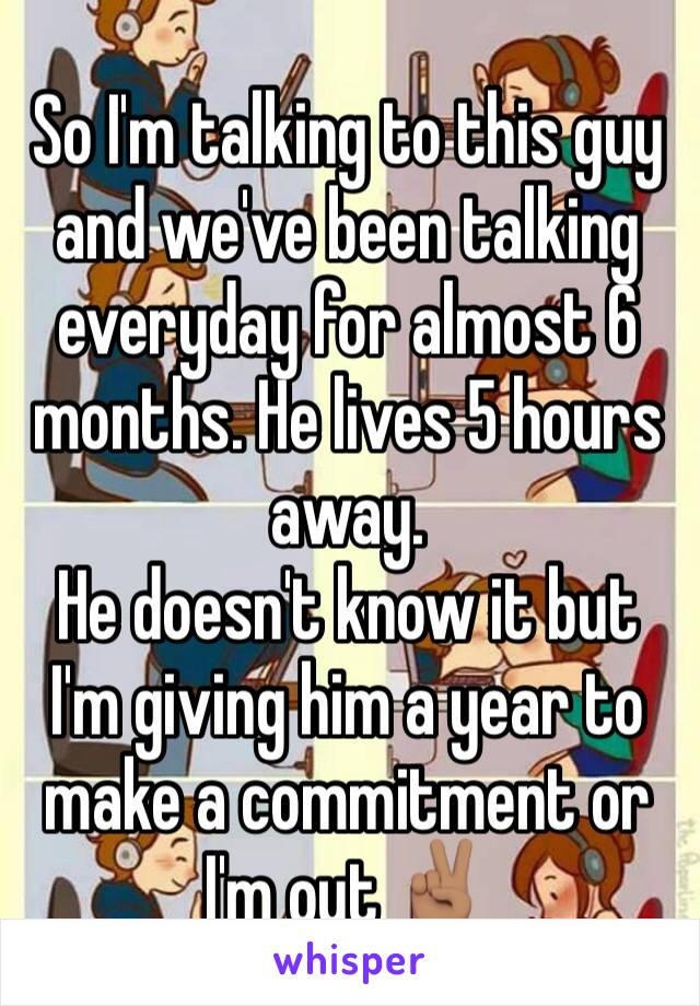 So I'm talking to this guy and we've been talking everyday for almost 6 months. He lives 5 hours away. He doesn't know it but I'm giving him a year to make a commitment or I'm out ✌🏽