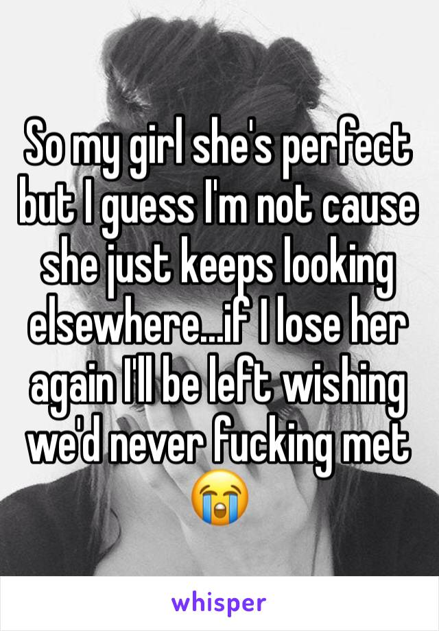 So my girl she's perfect but I guess I'm not cause she just keeps looking elsewhere...if I lose her again I'll be left wishing we'd never fucking met 😭