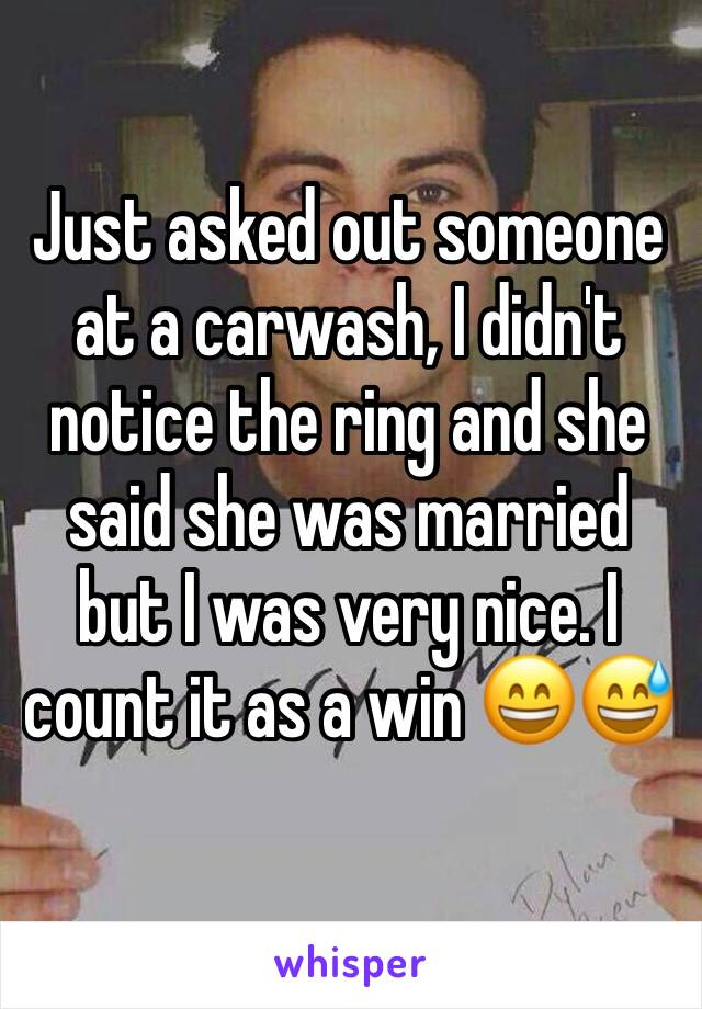 Just asked out someone at a carwash, I didn't notice the ring and she said she was married but I was very nice. I count it as a win 😄😅