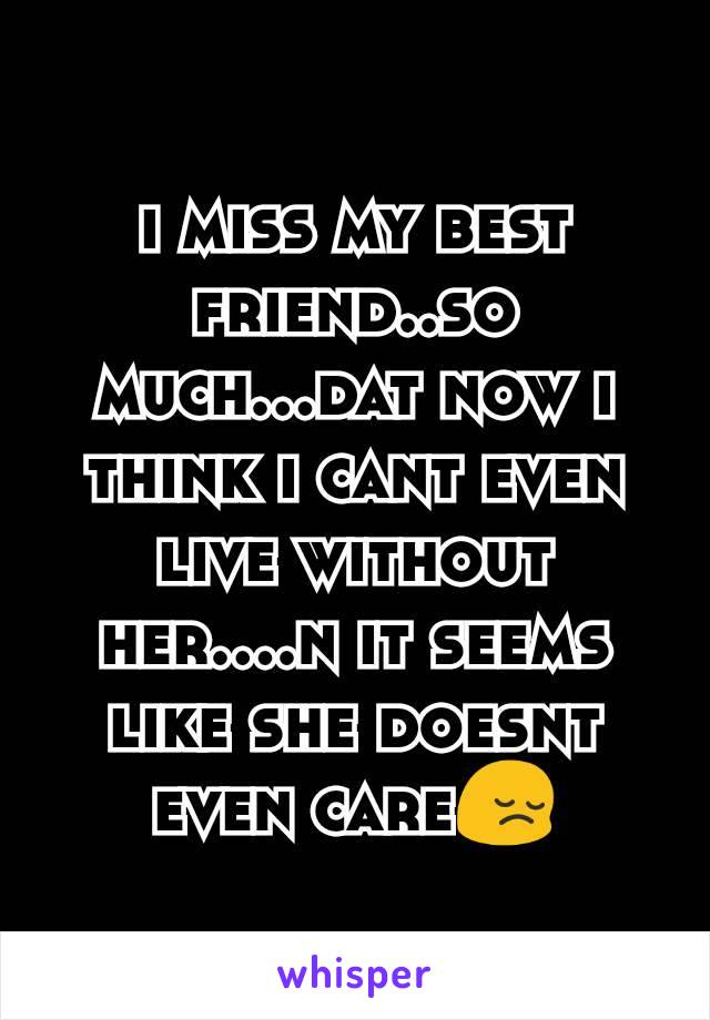 i miss my best friend..so much...dat now i think i cant even live without her....n it seems like she doesnt even care😔