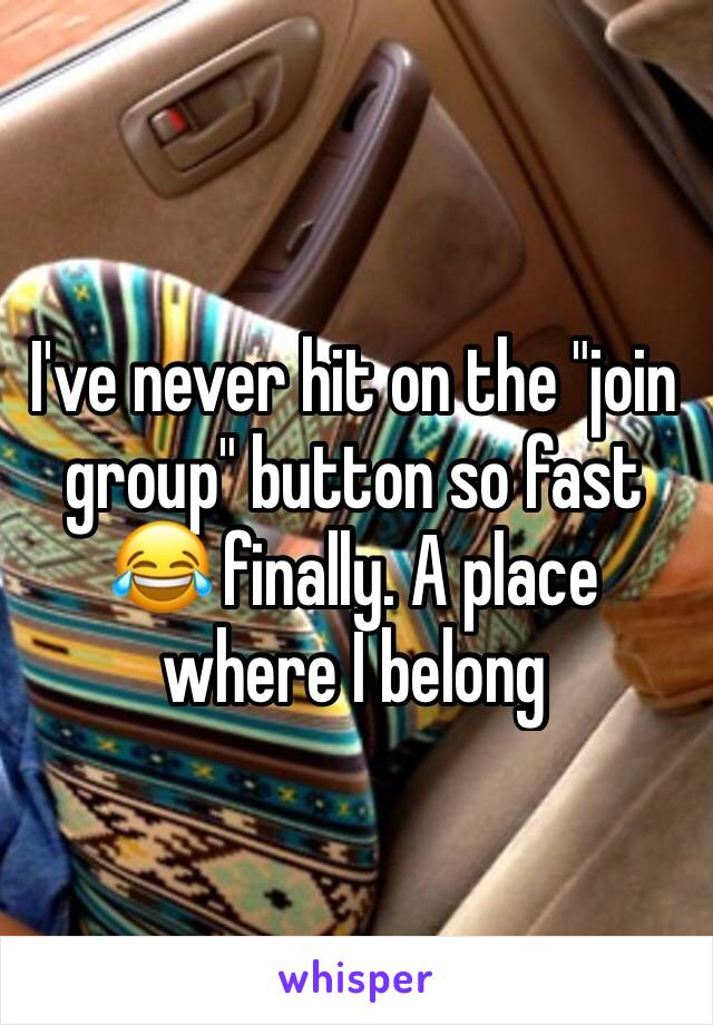 """I've never hit on the """"join group"""" button so fast 😂 finally. A place where I belong"""